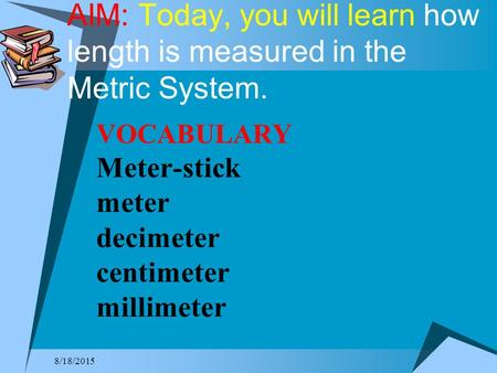 AIM: Today, you will learn how length is measured in the Metric System. VOCABULARY Meter-stick meter decimeter centimeter millimeter 4/20/2017.