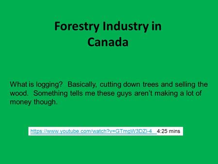 Forestry Industry in Canada https://www.youtube.com/watch?v=GTmgW3DZl-4 https://www.youtube.com/watch?v=GTmgW3DZl-4 4:25 mins What is logging? Basically,