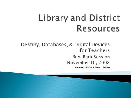 Destiny, Databases, & Digital Devices for Teachers Buy-Back Session November 10, 2008 Presenter: Stefani Williams, Librarian.