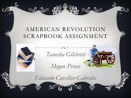 AMERICAN REVOLUTION SCRAPBOOK ASSIGNMENT Tanesha Gilchrist Megan Preece Eduardo Cuvellier-Cabrales.