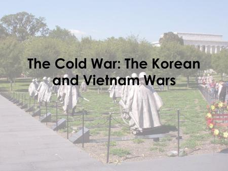 The Cold War: The Korean and Vietnam Wars. Background Containment: the American policy of preventing the spread of Communism led to American involvement.