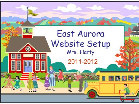 East Aurora Website Setup Mrs. Harty 2011-2012. Teacher Webpage Index: Click Picture for Examples Mrs. Harty Summer 2011 District 131 Step Nine: Downloads.