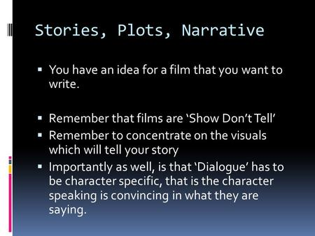 Stories, Plots, Narrative  You have an idea for a film that you want to write.  Remember that films are 'Show Don't Tell'  Remember to concentrate on.