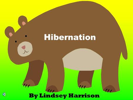 Hibernation By Lindsey Harrison As the weather gets colder, leaves start falling from the trees and some animals start getting ready to hibernate. Hibernation.