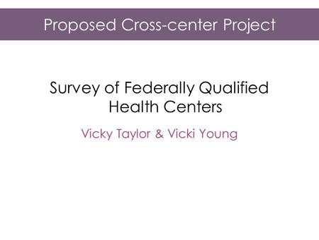Proposed Cross-center Project Survey of Federally Qualified Health Centers Vicky Taylor & Vicki Young.