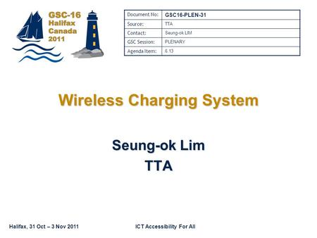Halifax, 31 Oct – 3 Nov 2011ICT Accessibility For All Wireless Charging System Seung-ok Lim TTA Document No: GSC16-PLEN-31 Source: TTA Contact: Seung-ok.