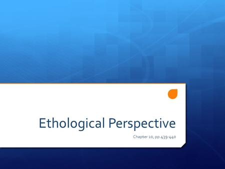 Ethological Perspective Chapter 10, pp.439-440. Ethological Perspective  Ethologists focus on the study of animal behaviour as it occurs in the natural.
