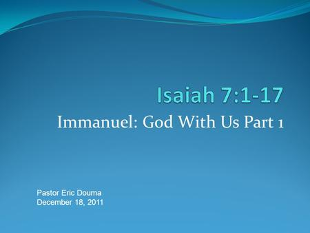 Immanuel: God With Us Part 1 Pastor Eric Douma December 18, 2011.