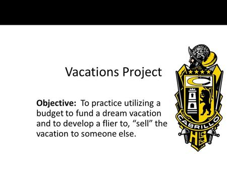 "Vacations Project Objective: To practice utilizing a budget to fund a dream vacation and to develop a flier to, ""sell"" the vacation to someone else."