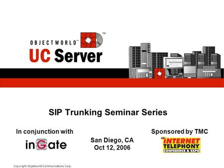 Module/Subject #/title here Copyright Objectworld Communications Corp. SIP Trunking Seminar Series In conjunction withSponsored by TMC San Diego, CA Oct.