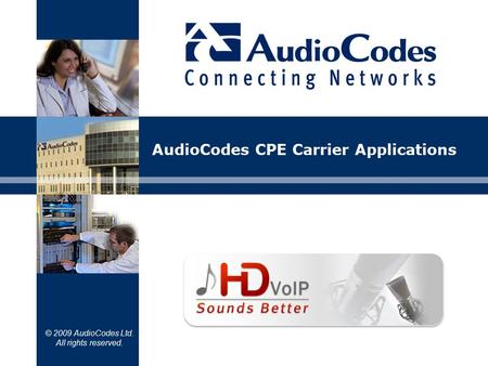 © 2009 AudioCodes Ltd. All rights reserved. AudioCodes CPE Carrier Applications.