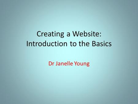 Creating a Website: Introduction to the Basics Dr Janelle Young.