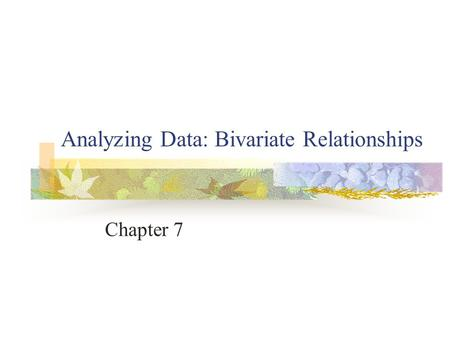 Analyzing Data: Bivariate Relationships Chapter 7.