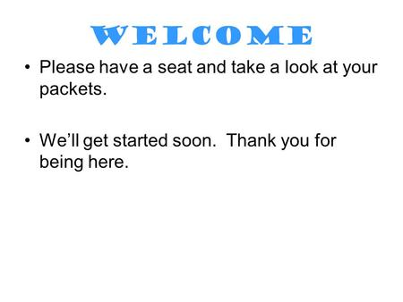 WELCOME Please have a seat and take a look at your packets. We'll get started soon. Thank you for being here.