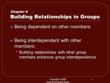 Copyright c 2006 Oxford University Press 1 Chapter 6 Building Relationships in Groups Being dependent on other members Being interdependent with other.