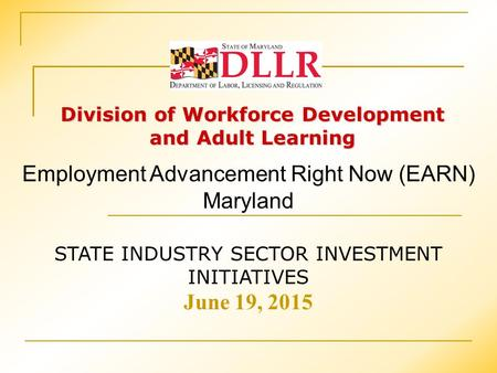 Division of Workforce Development and Adult Learning STATE INDUSTRY SECTOR INVESTMENT INITIATIVES June 19, 2015 Employment Advancement Right Now (EARN)
