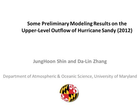Some Preliminary Modeling Results on the Upper-Level Outflow of Hurricane Sandy (2012) JungHoon Shin and Da-Lin Zhang Department of Atmospheric & Oceanic.