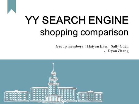 1 YY SEARCH ENGINE shopping comparison Group members : Haiyan Han 、 Sally Chen 、 Ryan Zhang.