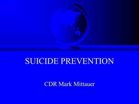 SUICIDE PREVENTION CDR Mark Mittauer. Why Is This Important? F Suicide is the 3rd leading cause of death for people between age 15 and 24 F One third.