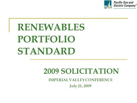 IMPERIAL VALLEY CONFERENCE July 21, 2009 2009 SOLICITATION RENEWABLES PORTFOLIO STANDARD.