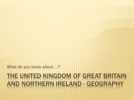 What do you know about …?. Two main islands and 6,000 smaller islands. Two countries and three crown dependencies. The United Kingdom of Great Britain.