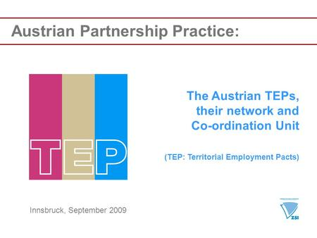 Austrian Partnership Practice: The Austrian TEPs, their network and Co-ordination Unit (TEP: Territorial Employment Pacts) Innsbruck, September 2009.