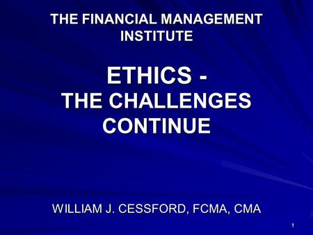 1 THE FINANCIAL MANAGEMENT INSTITUTE ETHICS - THE CHALLENGES CONTINUE WILLIAM J. CESSFORD, FCMA, CMA.