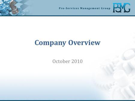 Company Overview October 2010. Who is PSMG Results oriented consulting firm specializing in delivery of process improvement and leading edge business.