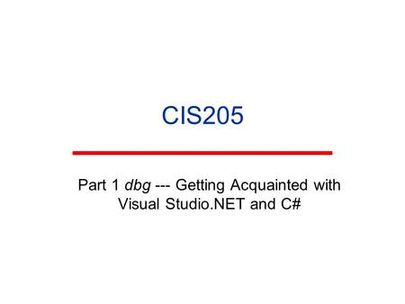 CIS205 Part 1 dbg --- Getting Acquainted with Visual Studio.NET and C#