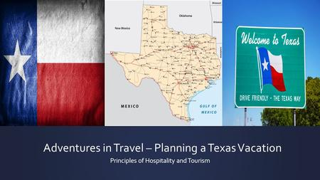 Adventures in Travel – Planning a Texas Vacation Principles of Hospitality and Tourism.
