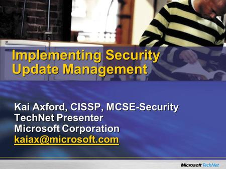Kai Axford, CISSP, MCSE-Security TechNet Presenter Microsoft Corporation Implementing Security Update Management.