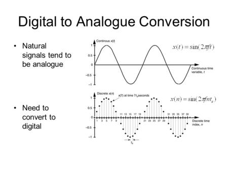 Digital to Analogue Conversion Natural signals tend to be analogue Need to convert to digital.