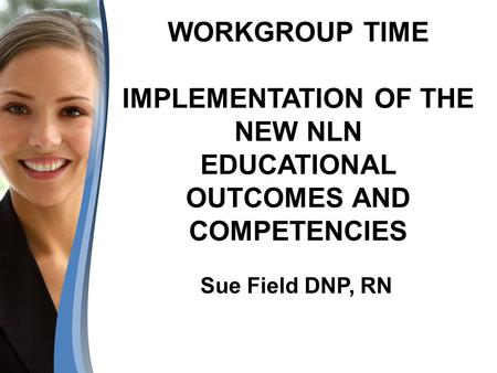 WORKGROUP TIME IMPLEMENTATION OF THE NEW NLN EDUCATIONAL OUTCOMES AND COMPETENCIES Sue Field DNP, RN.