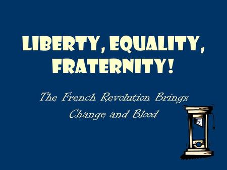 Liberty, Equality, Fraternity! The French Revolution Brings Change and Blood.