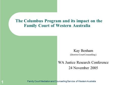 Family Court Mediation and Counselling Service of Western Australia 1 The Columbus Program and its impact on the Family Court of Western Australia Kay.