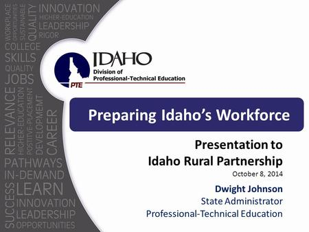 Preparing Idaho's Workforce Presentation to Idaho Rural Partnership October 8, 2014 Dwight Johnson State Administrator Professional-Technical Education.