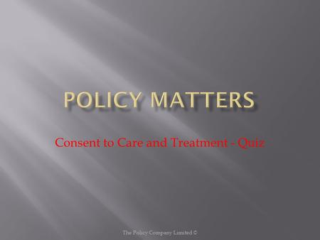 Consent to Care and Treatment - Quiz The Policy Company Limited ©