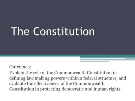 The Constitution Outcome 2 Explain the role of the Commonwealth Constitution in defining law making powers within a federal structure, and evaluate the.