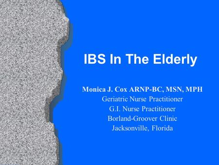 IBS In The Elderly Monica J. Cox ARNP-BC, MSN, MPH Geriatric Nurse Practitioner G.I. Nurse Practitioner Borland-Groover Clinic Jacksonville, Florida.