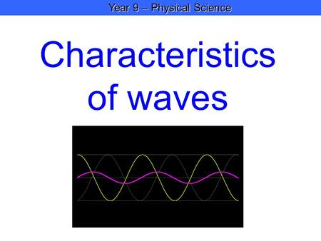 Year 9 – Physical Science Year 9 – Physical Science Characteristics of waves.
