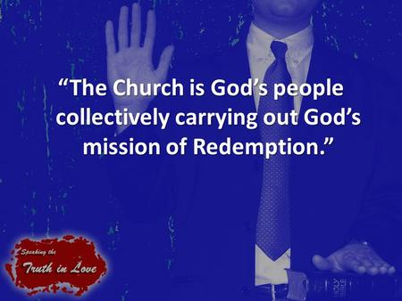 """The Church is God's people collectively carrying out God's mission of Redemption."""