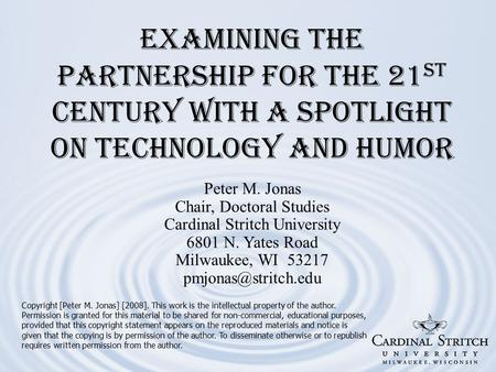Examining the Partnership for the 21 st Century with a Spotlight on Technology and Humor Copyright [Peter M. Jonas] [2008]. This work is the intellectual.