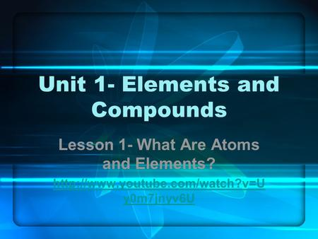 Unit 1- Elements and Compounds Lesson 1- What Are Atoms and Elements?  y0m7jnyv6U.