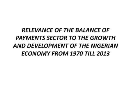 RELEVANCE OF THE BALANCE OF PAYMENTS SECTOR TO THE GROWTH AND DEVELOPMENT OF THE NIGERIAN ECONOMY FROM 1970 TILL 2013.