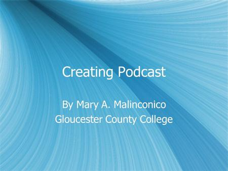 Creating Podcast By Mary A. Malinconico Gloucester County College By Mary A. Malinconico Gloucester County College.