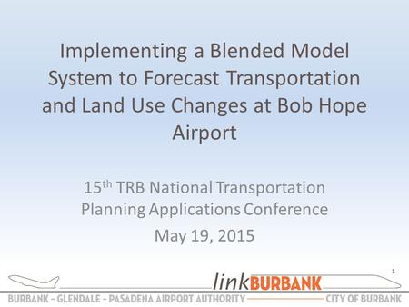 Implementing a Blended Model System to Forecast Transportation and Land Use Changes at Bob Hope Airport 15 th TRB National Transportation Planning Applications.