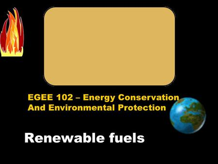 EGEE 102 – Energy Conservation And Environmental Protection Renewable fuels.