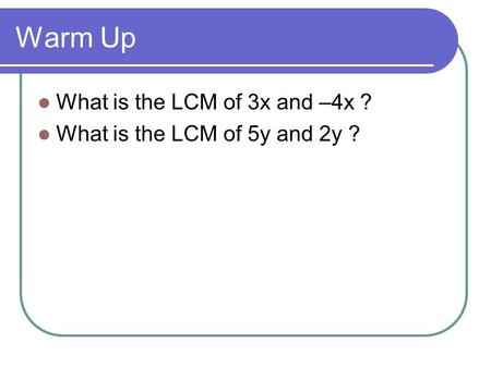 Warm Up What is the LCM of 3x and –4x ? What is the LCM of 5y and 2y ?