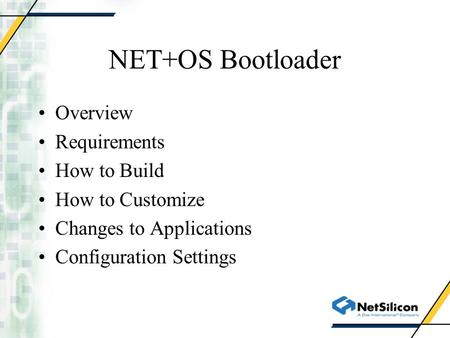 NET+OS Bootloader Overview Requirements How to Build How to Customize Changes to Applications Configuration Settings.