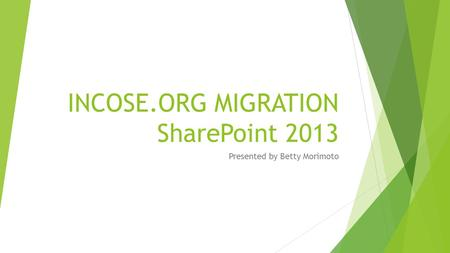INCOSE.ORG MIGRATION SharePoint 2013 Presented by Betty Morimoto.